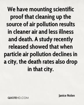 Janice Nolen  - We have mounting scientific proof that cleaning up the source of air pollution results in cleaner air and less illness and death. A study recently released showed that when particle air pollution declines in a city, the death rates also drop in that city.
