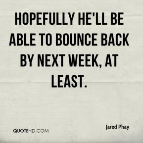 Jared Phay  - Hopefully he'll be able to bounce back by next week, at least.