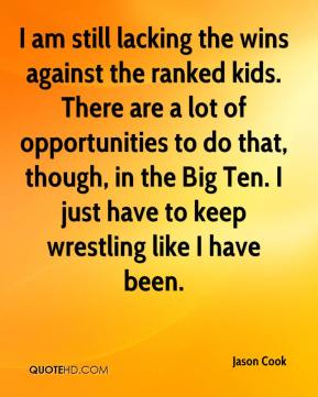 Jason Cook - I am still lacking the wins against the ranked kids. There are a lot of opportunities to do that, though, in the Big Ten. I just have to keep wrestling like I have been.