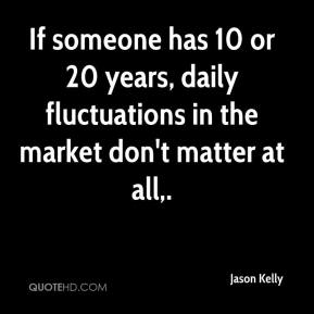 Jason Kelly - If someone has 10 or 20 years, daily fluctuations in the market don't matter at all.