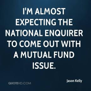 Jason Kelly - I'm almost expecting the National Enquirer to come out with a mutual fund issue.