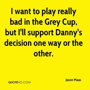 I want to play really bad in the Grey Cup, but I'll support Danny's decision one way or the other.