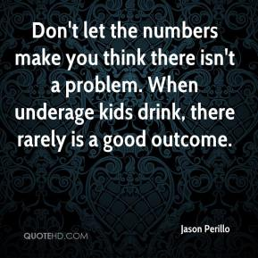 Jason Perillo  - Don't let the numbers make you think there isn't a problem. When underage kids drink, there rarely is a good outcome.