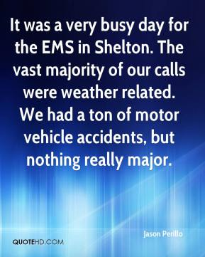 Jason Perillo  - It was a very busy day for the EMS in Shelton. The vast majority of our calls were weather related. We had a ton of motor vehicle accidents, but nothing really major.