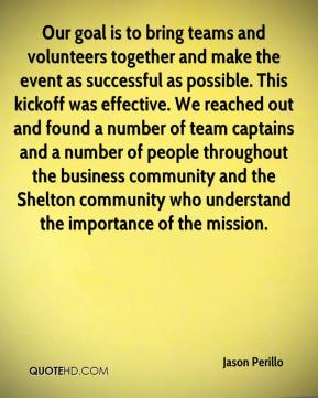 Jason Perillo  - Our goal is to bring teams and volunteers together and make the event as successful as possible. This kickoff was effective. We reached out and found a number of team captains and a number of people throughout the business community and the Shelton community who understand the importance of the mission.