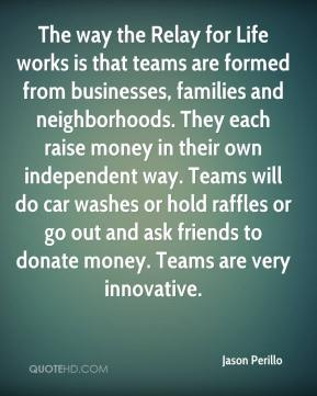 Jason Perillo  - The way the Relay for Life works is that teams are formed from businesses, families and neighborhoods. They each raise money in their own independent way. Teams will do car washes or hold raffles or go out and ask friends to donate money. Teams are very innovative.