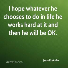 Jason Rostorfer  - I hope whatever he chooses to do in life he works hard at it and then he will be OK.