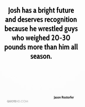 Jason Rostorfer  - Josh has a bright future and deserves recognition because he wrestled guys who weighed 20-30 pounds more than him all season.