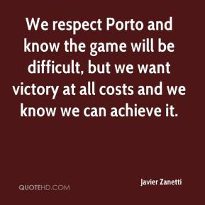 Javier Zanetti  - We respect Porto and know the game will be difficult, but we want victory at all costs and we know we can achieve it.