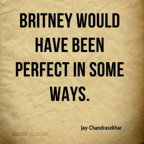 Jay Chandrasekhar  - Britney would have been perfect in some ways.