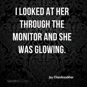 Jay Chandrasekhar  - I looked at her through the monitor and she was glowing.