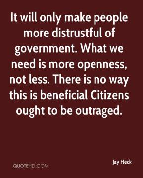 Jay Heck  - It will only make people more distrustful of government. What we need is more openness, not less. There is no way this is beneficial Citizens ought to be outraged.