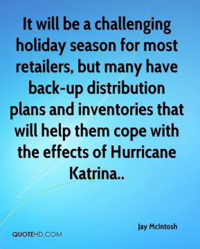 Jay McIntosh  - It will be a challenging holiday season for most retailers, but many have back-up distribution plans and inventories that will help them cope with the effects of Hurricane Katrina..