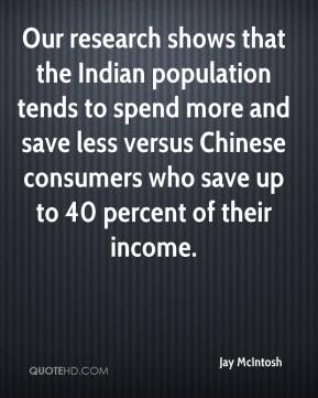 Jay McIntosh  - Our research shows that the Indian population tends to spend more and save less versus Chinese consumers who save up to 40 percent of their income.