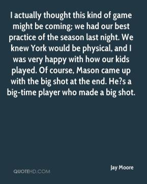 I actually thought this kind of game might be coming; we had our best practice of the season last night. We knew York would be physical, and I was very happy with how our kids played. Of course, Mason came up with the big shot at the end. He?s a big-time player who made a big shot.