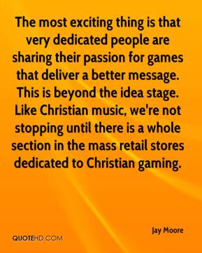Jay Moore  - The most exciting thing is that very dedicated people are sharing their passion for games that deliver a better message. This is beyond the idea stage. Like Christian music, we're not stopping until there is a whole section in the mass retail stores dedicated to Christian gaming.