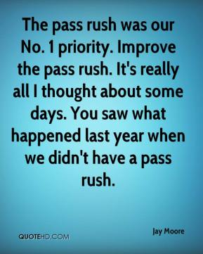 The pass rush was our No. 1 priority. Improve the pass rush. It's really all I thought about some days. You saw what happened last year when we didn't have a pass rush.