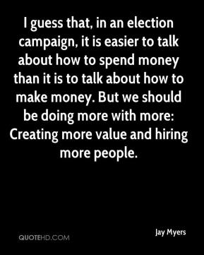Jay Myers  - I guess that, in an election campaign, it is easier to talk about how to spend money than it is to talk about how to make money. But we should be doing more with more: Creating more value and hiring more people.
