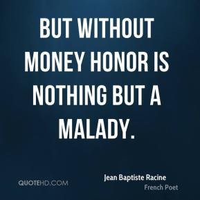 But without money honor is nothing but a malady.