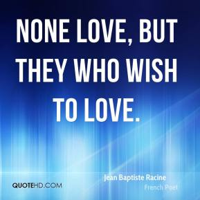 None love, but they who wish to love.