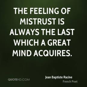 The feeling of mistrust is always the last which a great mind acquires.