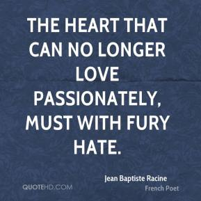 Jean Baptiste Racine  - The heart that can no longer love passionately, must with fury hate.