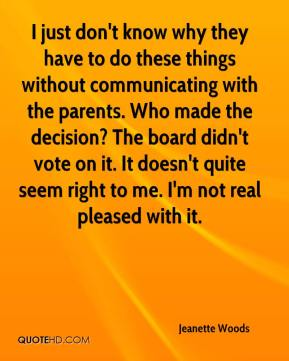 I just don't know why they have to do these things without communicating with the parents. Who made the decision? The board didn't vote on it. It doesn't quite seem right to me. I'm not real pleased with it.