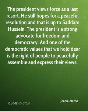 Jeanie Mamo  - The president views force as a last resort. He still hopes for a peaceful resolution and that is up to Saddam Hussein. The president is a strong advocate for freedom and democracy. And one of the democratic values that we hold dear is the right of people to peacefully assemble and express their views.