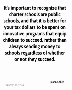 Jeanne Allen  - It's important to recognize that charter schools are public schools, and that it is better for your tax dollars to be spent on innovative programs that equip children to succeed, rather than always sending money to schools regardless of whether or not they succeed.