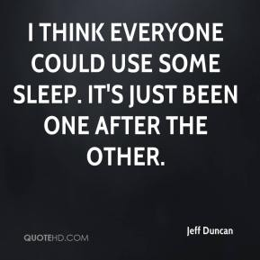 Jeff Duncan  - I think everyone could use some sleep. It's just been one after the other.