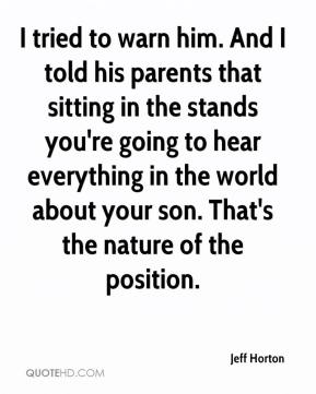 Jeff Horton  - I tried to warn him. And I told his parents that sitting in the stands you're going to hear everything in the world about your son. That's the nature of the position.