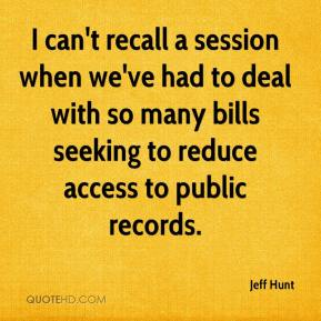 Jeff Hunt  - I can't recall a session when we've had to deal with so many bills seeking to reduce access to public records.