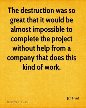 Jeff Hunt  - The destruction was so great that it would be almost impossible to complete the project without help from a company that does this kind of work.