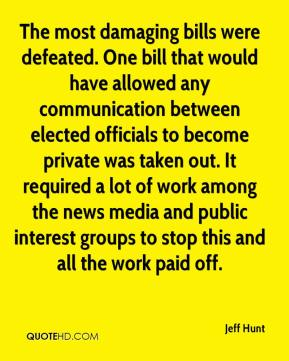 Jeff Hunt  - The most damaging bills were defeated. One bill that would have allowed any communication between elected officials to become private was taken out. It required a lot of work among the news media and public interest groups to stop this and all the work paid off.