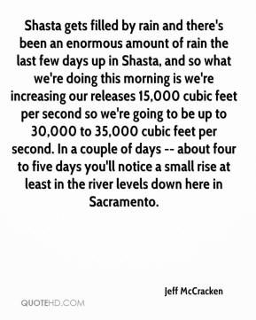 Jeff McCracken  - Shasta gets filled by rain and there's been an enormous amount of rain the last few days up in Shasta, and so what we're doing this morning is we're increasing our releases 15,000 cubic feet per second so we're going to be up to 30,000 to 35,000 cubic feet per second. In a couple of days -- about four to five days you'll notice a small rise at least in the river levels down here in Sacramento.