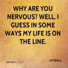 Jeff Skilling  - Why are you nervous? Well, I guess in some ways my life is on the line.
