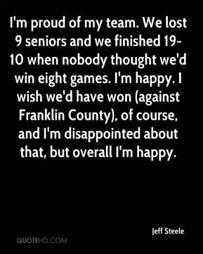 Jeff Steele  - I'm proud of my team. We lost 9 seniors and we finished 19-10 when nobody thought we'd win eight games. I'm happy. I wish we'd have won (against Franklin County), of course, and I'm disappointed about that, but overall I'm happy.