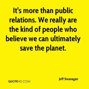Jeff Swanagan  - It's more than public relations. We really are the kind of people who believe we can ultimately save the planet.