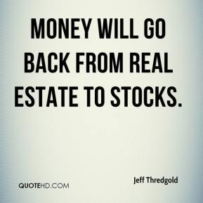Jeff Thredgold  - Money will go back from real estate to stocks.