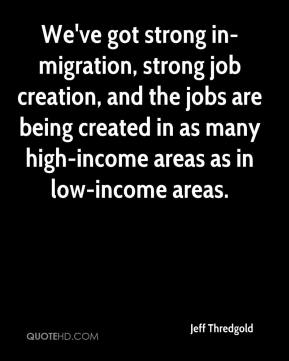 Jeff Thredgold  - We've got strong in-migration, strong job creation, and the jobs are being created in as many high-income areas as in low-income areas.