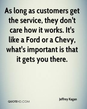 Jeffrey Kagan  - As long as customers get the service, they don't care how it works. It's like a Ford or a Chevy, what's important is that it gets you there.