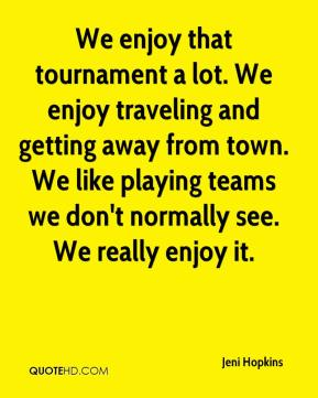 Jeni Hopkins  - We enjoy that tournament a lot. We enjoy traveling and getting away from town. We like playing teams we don't normally see. We really enjoy it.
