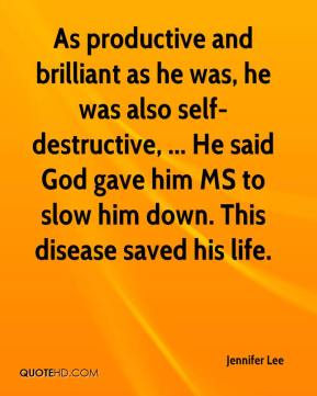 Jennifer Lee  - As productive and brilliant as he was, he was also self-destructive, ... He said God gave him MS to slow him down. This disease saved his life.