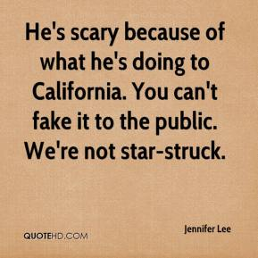 Jennifer Lee  - He's scary because of what he's doing to California. You can't fake it to the public. We're not star-struck.