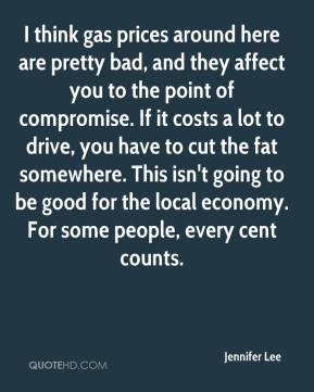 Jennifer Lee  - I think gas prices around here are pretty bad, and they affect you to the point of compromise. If it costs a lot to drive, you have to cut the fat somewhere. This isn't going to be good for the local economy. For some people, every cent counts.