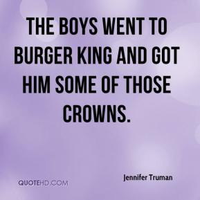 Jennifer Truman  - The boys went to Burger King and got him some of those crowns.