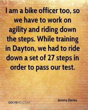 Jeremy Davies  - I am a bike officer too, so we have to work on agility and riding down the steps. While training in Dayton, we had to ride down a set of 27 steps in order to pass our test.