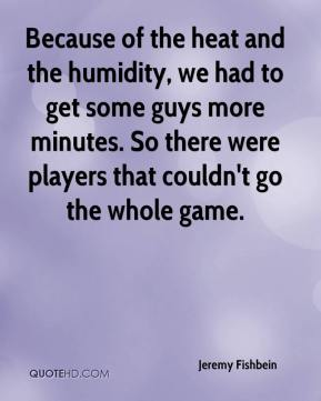 Jeremy Fishbein  - Because of the heat and the humidity, we had to get some guys more minutes. So there were players that couldn't go the whole game.