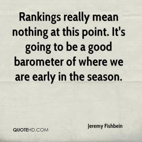 Jeremy Fishbein  - Rankings really mean nothing at this point. It's going to be a good barometer of where we are early in the season.