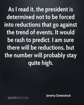 Jeremy Greenstock  - As I read it, the president is determined not to be forced into reductions that go against the trend of events. It would be rash to predict. I am sure there will be reductions, but the number will probably stay quite high.